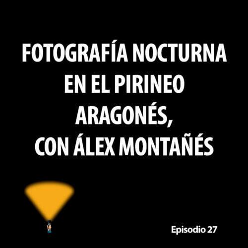 Episodio 27. Fotografía nocturna en el Pirineo aragonés, con Álex Montañés